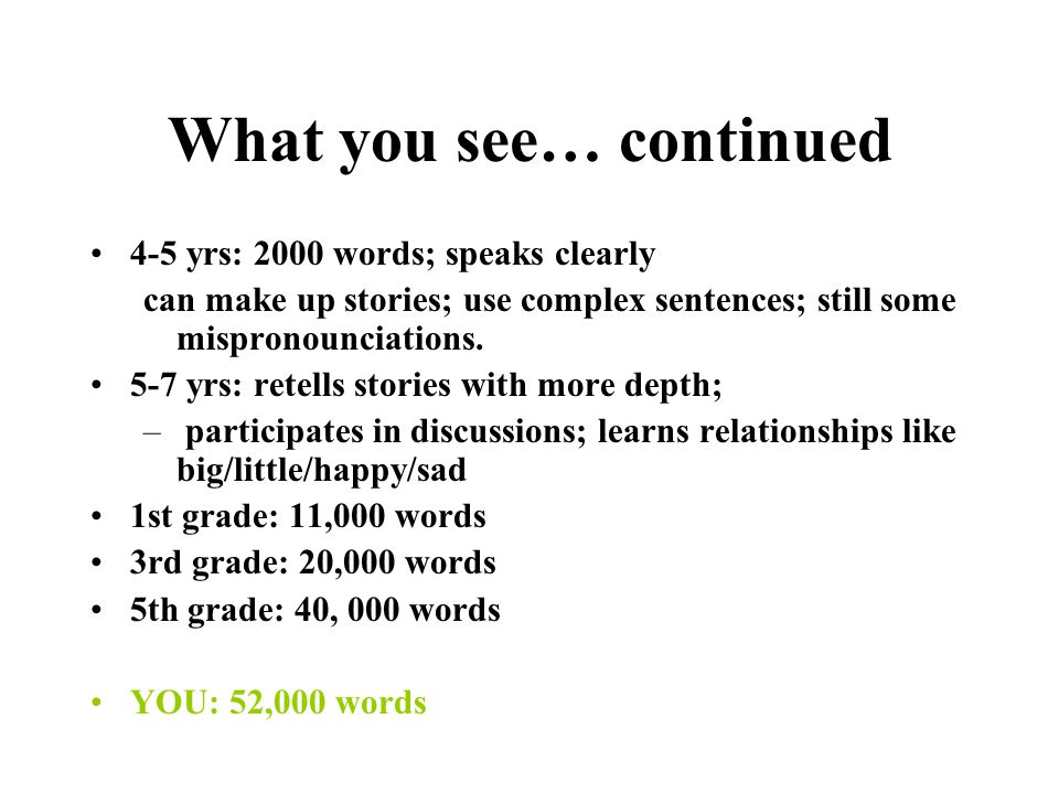What you see… continued 2-3 yrs: 500 wds; asks questions; –past tense; Wh-; sits 20 minutes; WHY?; pronounce clearly - m, n, f, b, d, h, y; uses fulle