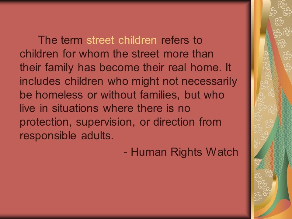 The term street children refers to children for whom the street more than their family has become their real home.