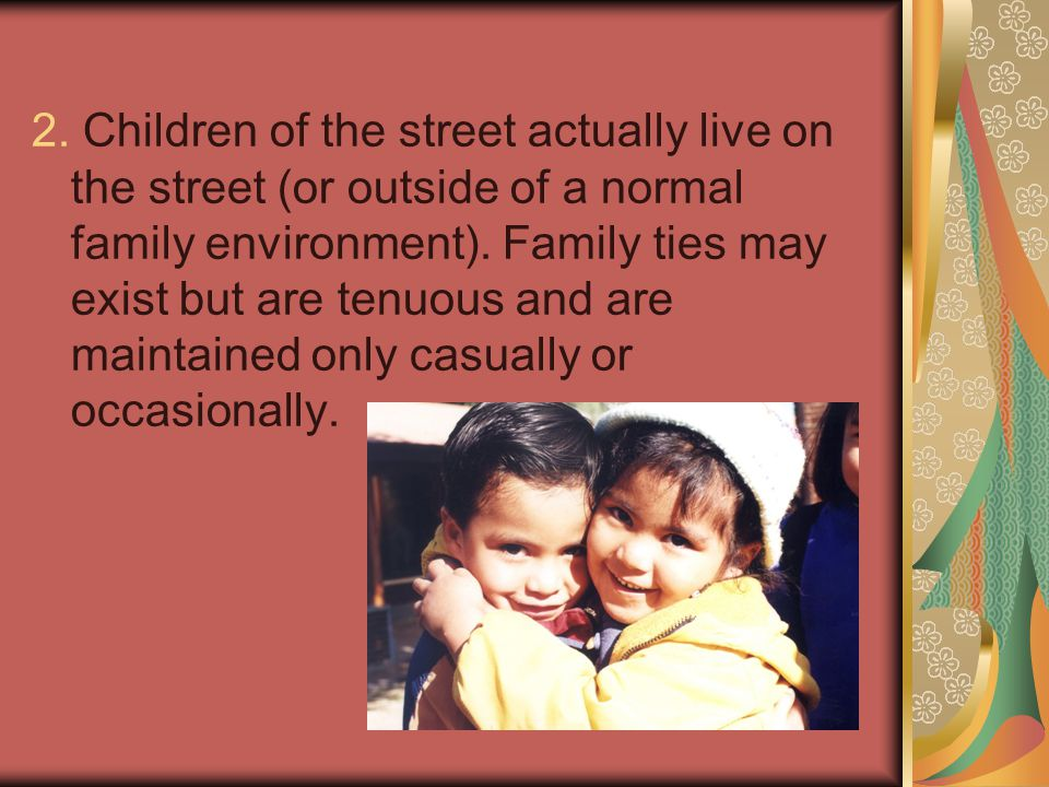 2.Children of the street actually live on the street (or outside of a normal family environment).