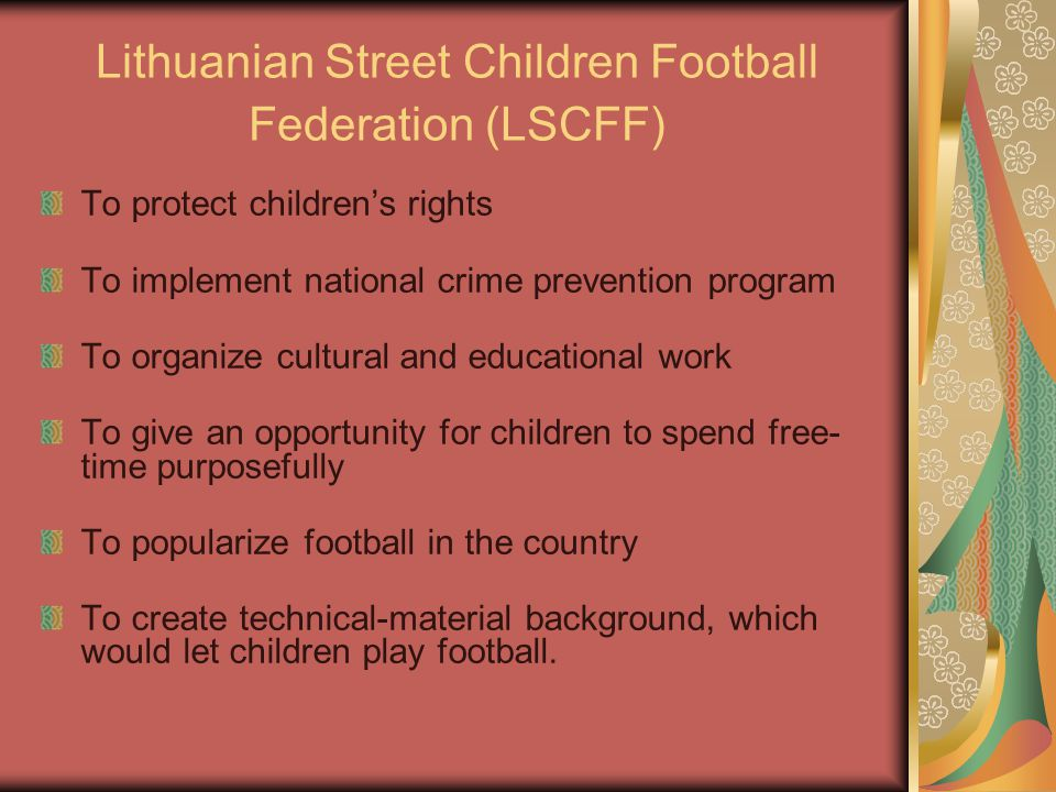 Lithuanian Street Children Football Federation (LSCFF) To protect children's rights To implement national crime prevention program To organize cultural and educational work To give an opportunity for children to spend free- time purposefully To popularize football in the country To create technical-material background, which would let children play football.