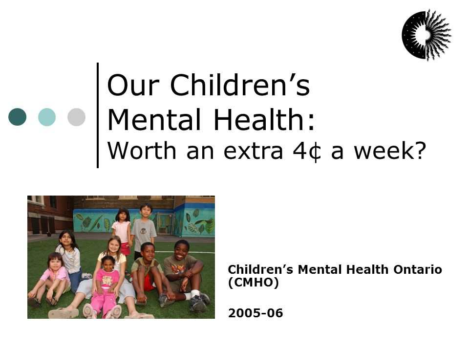 About children's mental health One in five Ontarians under 19 has a mental health disorder 1 Of these 530,000 children, 300,000 have more than one disorder Ontario's current children's mental health system has the capacity to serve fewer than 1 in 3 of these children … services provided are limited by the level of available funding rather than the level of need. 2 Total CMH funding in 2004-05 = $365 million Average cost per child = $2500 per year Almost all are outpatients; only 2% in residential treatment