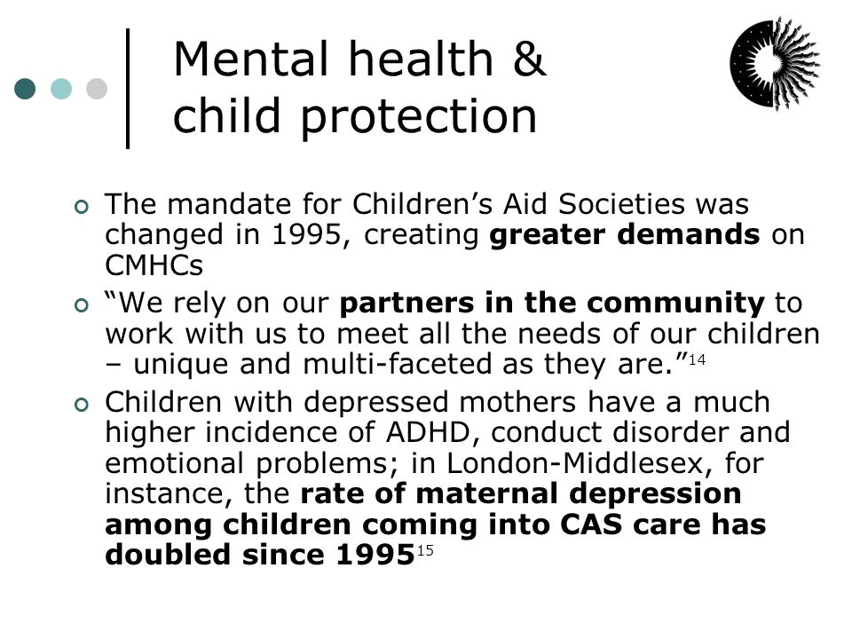 Mental health & child protection The mandate for Children's Aid Societies was changed in 1995, creating greater demands on CMHCs We rely on our partners in the community to work with us to meet all the needs of our children – unique and multi-faceted as they are. 14 Children with depressed mothers have a much higher incidence of ADHD, conduct disorder and emotional problems; in London-Middlesex, for instance, the rate of maternal depression among children coming into CAS care has doubled since 1995 15