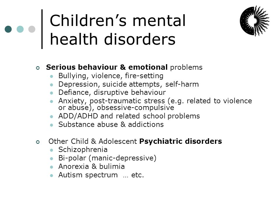 Children's mental health disorders Serious behaviour & emotional problems Bullying, violence, fire-setting Depression, suicide attempts, self-harm Defiance, disruptive behaviour Anxiety, post-traumatic stress (e.g.