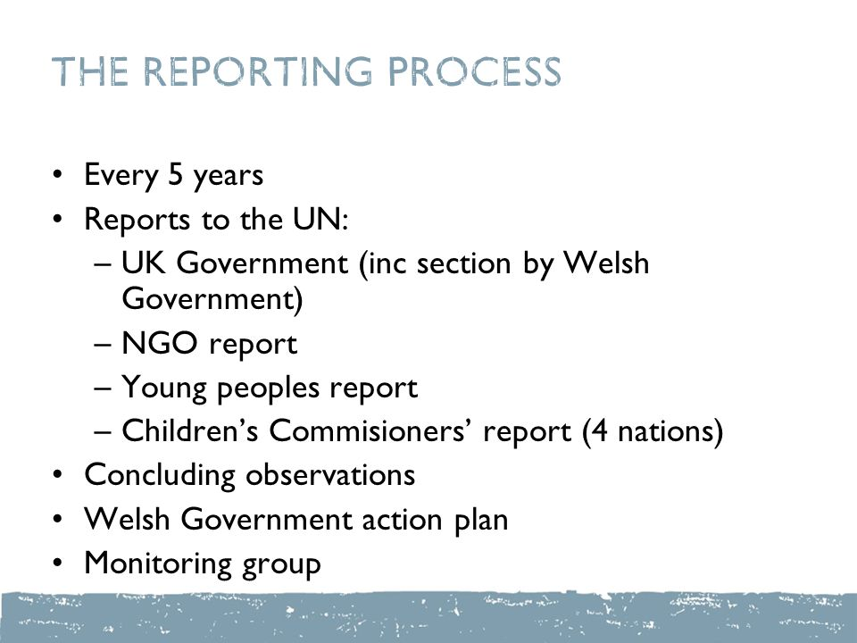 The reporting process Every 5 years Reports to the UN: –UK Government (inc section by Welsh Government) –NGO report –Young peoples report –Children's