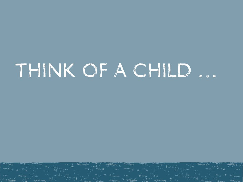 Think of a child …