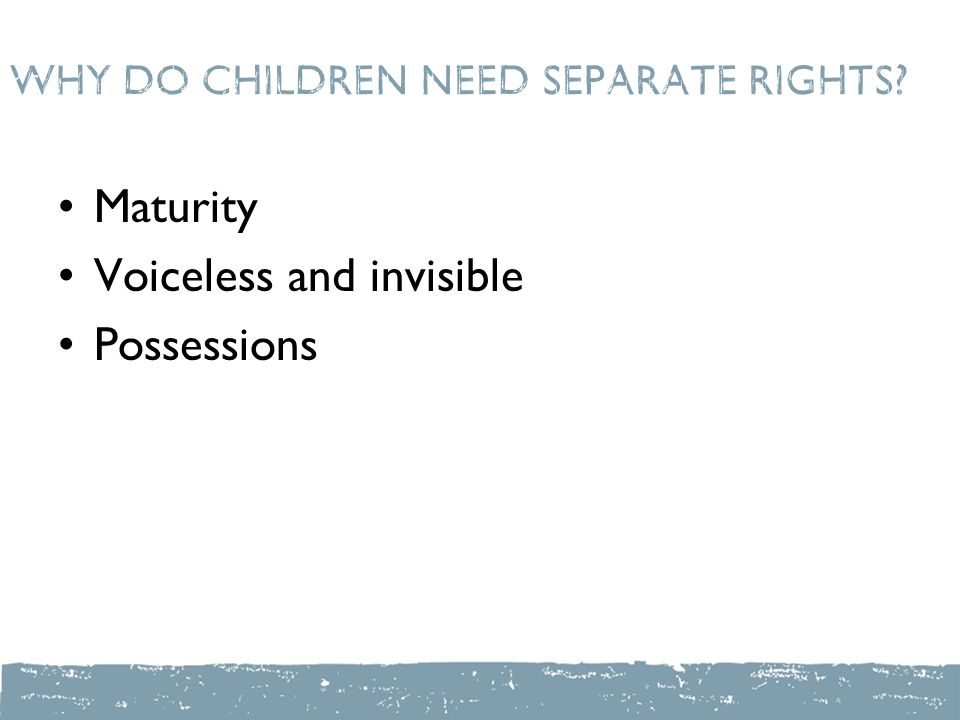 Why do children need separate rights? Maturity Voiceless and invisible Possessions