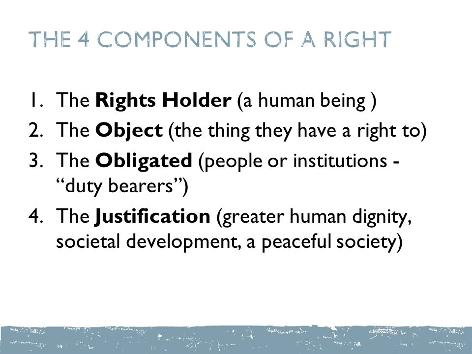 The 4 Components of a Right 1.The Rights Holder (a human being ) 2.The Object (the thing they have a right to) 3.The Obligated (people or institutions