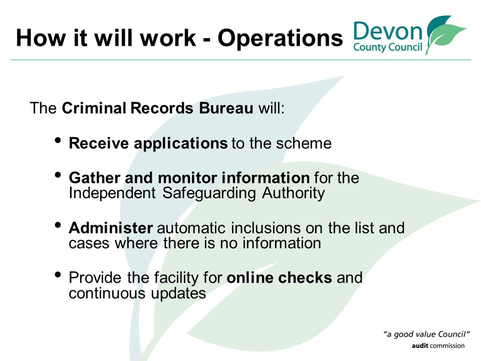 How it will work - Operations The Criminal Records Bureau will: Receive applications to the scheme Gather and monitor information for the Independent