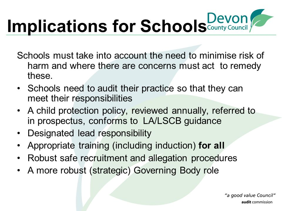 Implications for Schools Schools must take into account the need to minimise risk of harm and where there are concerns must act to remedy these. Schoo