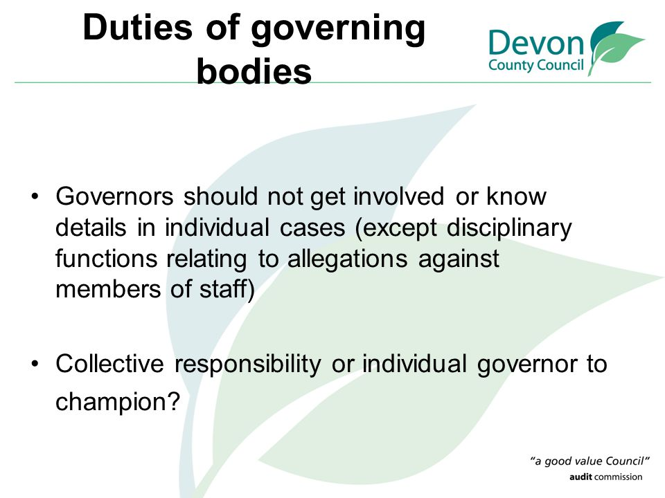 Duties of governing bodies Governors should not get involved or know details in individual cases (except disciplinary functions relating to allegation