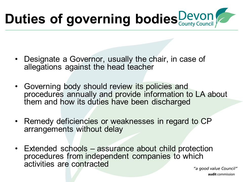 Duties of governing bodies Designate a Governor, usually the chair, in case of allegations against the head teacher Governing body should review its p