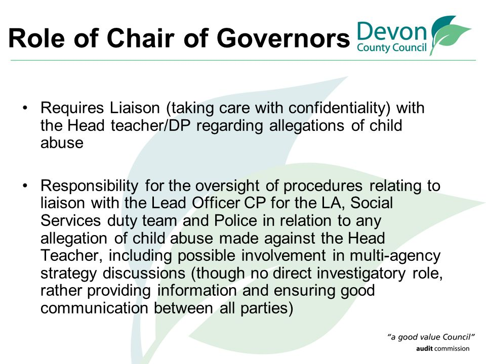 Role of Chair of Governors Requires Liaison (taking care with confidentiality) with the Head teacher/DP regarding allegations of child abuse Responsib
