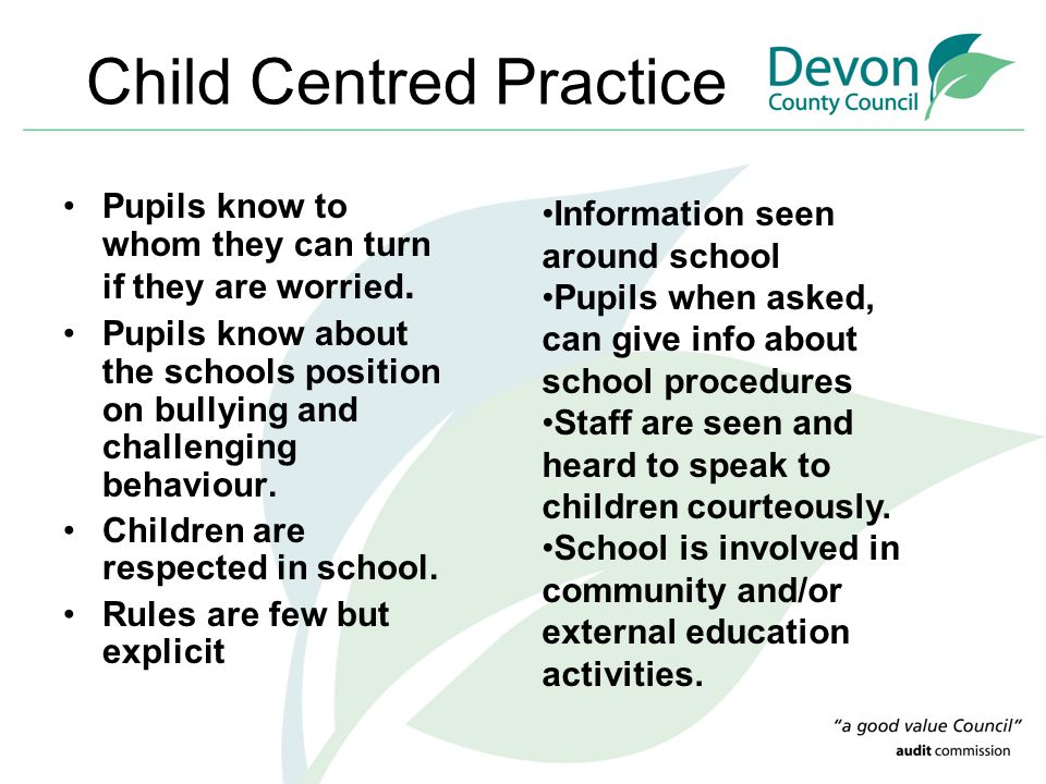 Child Centred Practice Pupils know to whom they can turn if they are worried. Pupils know about the schools position on bullying and challenging behav
