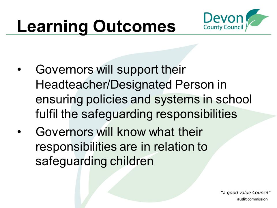 Learning Outcomes Governors will support their Headteacher/Designated Person in ensuring policies and systems in school fulfil the safeguarding respon