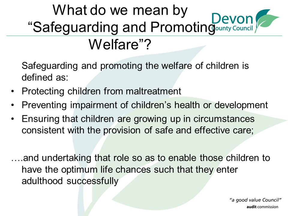 """What do we mean by """"Safeguarding and Promoting Welfare""""? Safeguarding and promoting the welfare of children is defined as: Protecting children from ma"""