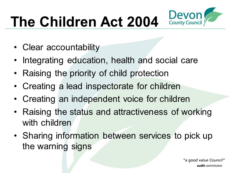 The Children Act 2004 Clear accountability Integrating education, health and social care Raising the priority of child protection Creating a lead insp