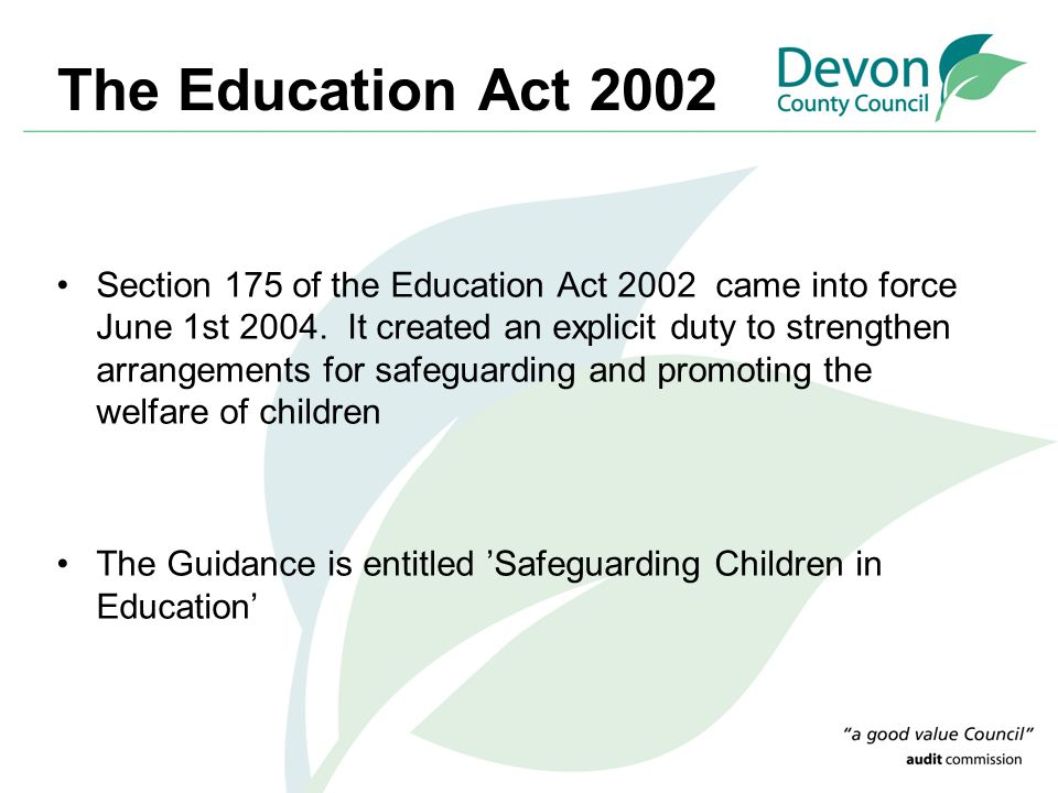 The Education Act 2002 Section 175 of the Education Act 2002 came into force June 1st 2004. It created an explicit duty to strengthen arrangements for