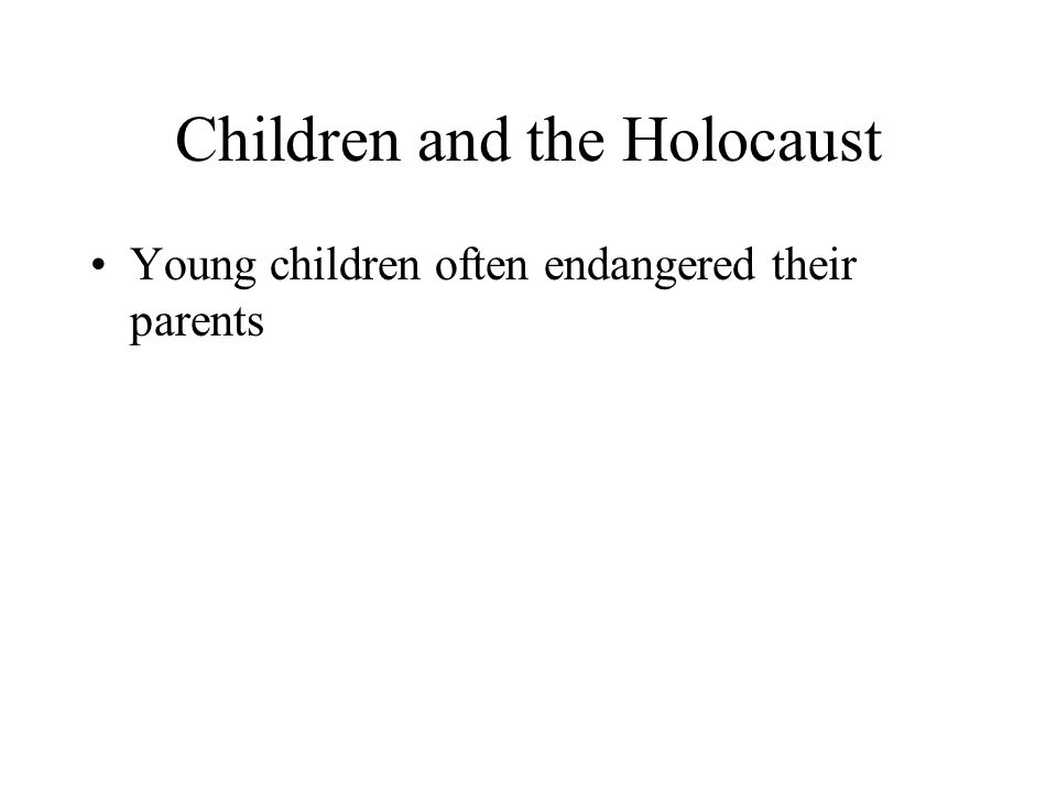 Children and the Holocaust Young children often endangered their parents