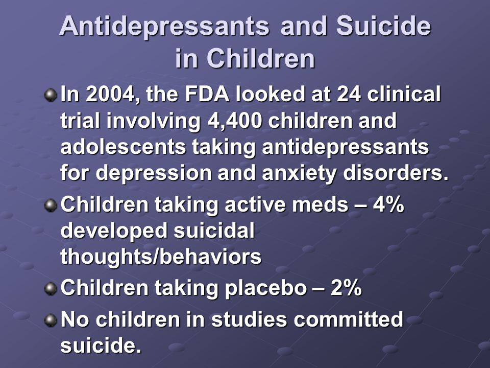 Antidepressants and Suicide in Children In 2004, the FDA looked at 24 clinical trial involving 4,400 children and adolescents taking antidepressants for depression and anxiety disorders.