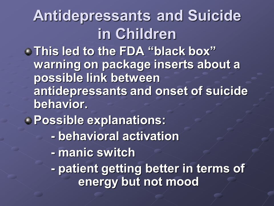 Antidepressants and Suicide in Children This led to the FDA black box warning on package inserts about a possible link between antidepressants and onset of suicide behavior.