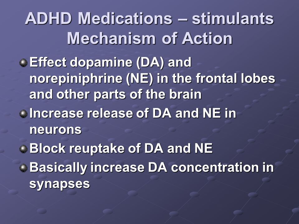 ADHD Medications – stimulants Mechanism of Action Effect dopamine (DA) and norepiniphrine (NE) in the frontal lobes and other parts of the brain Increase release of DA and NE in neurons Block reuptake of DA and NE Basically increase DA concentration in synapses