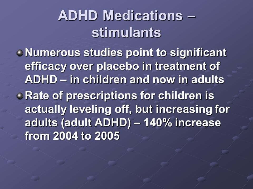 ADHD Medications – stimulants Numerous studies point to significant efficacy over placebo in treatment of ADHD – in children and now in adults Rate of prescriptions for children is actually leveling off, but increasing for adults (adult ADHD) – 140% increase from 2004 to 2005