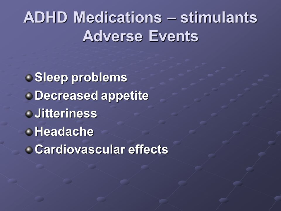 ADHD Medications – stimulants Adverse Events Sleep problems Decreased appetite JitterinessHeadache Cardiovascular effects