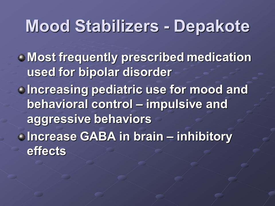 Mood Stabilizers - Depakote Most frequently prescribed medication used for bipolar disorder Increasing pediatric use for mood and behavioral control – impulsive and aggressive behaviors Increase GABA in brain – inhibitory effects