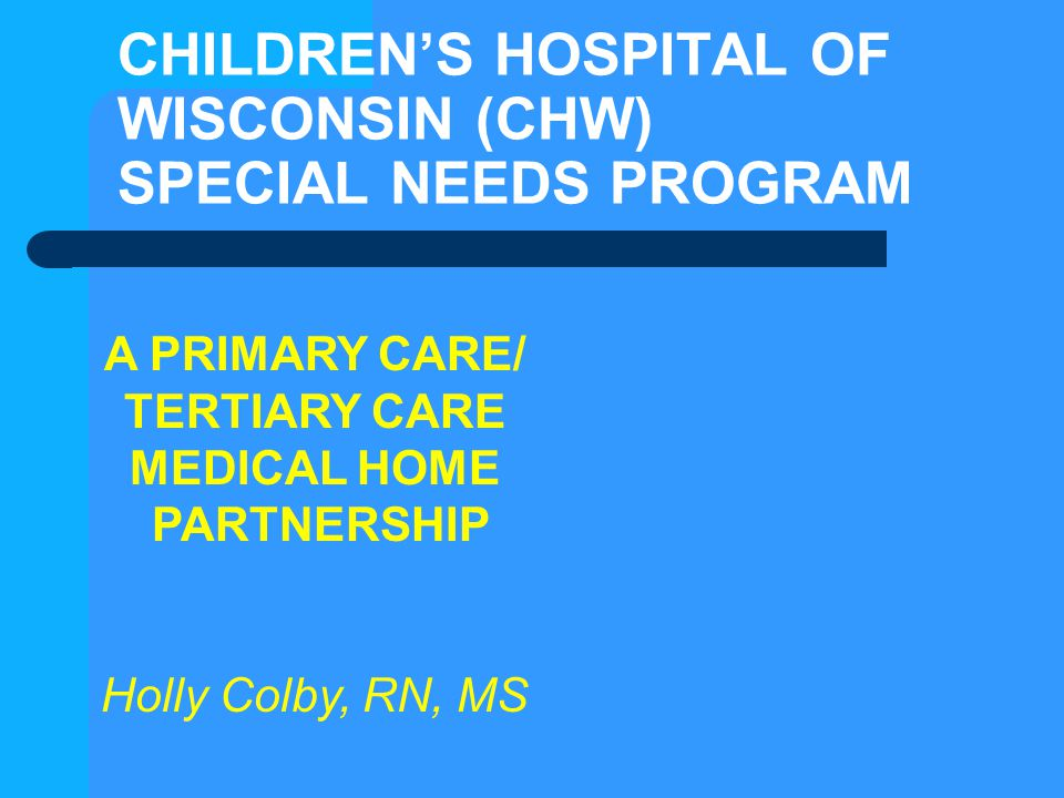CHILDREN'S HOSPITAL OF WISCONSIN (CHW) SPECIAL NEEDS PROGRAM A PRIMARY CARE/ TERTIARY CARE MEDICAL HOME PARTNERSHIP Holly Colby, RN, MS