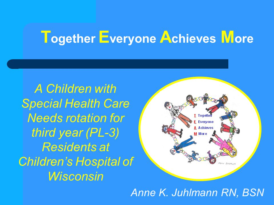 T ogether E veryone A chieves M ore A Children with Special Health Care Needs rotation for third year (PL-3) Residents at Children's Hospital of Wisco
