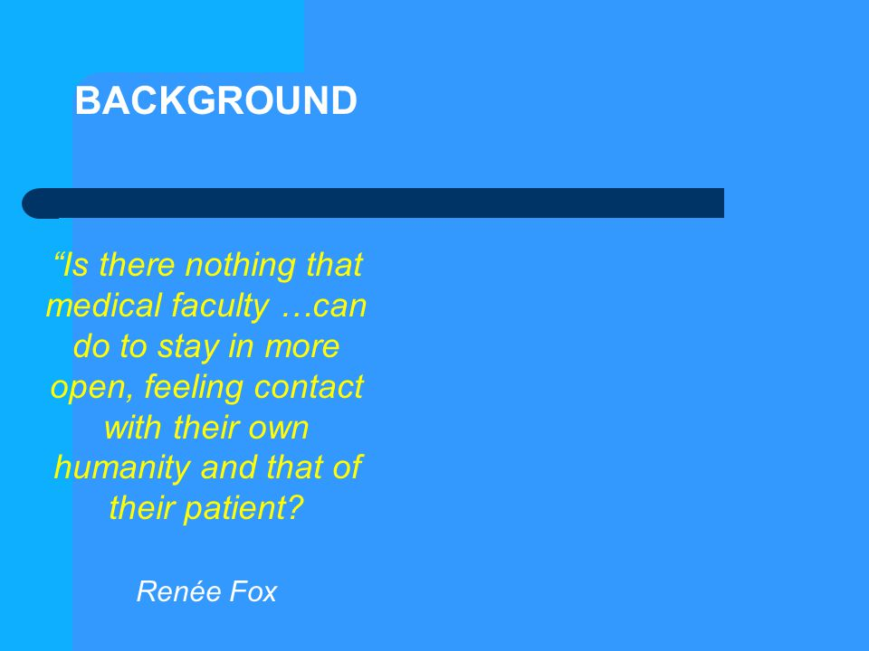 """Is there nothing that medical faculty …can do to stay in more open, feeling contact with their own humanity and that of their patient? Renée Fox BACK"