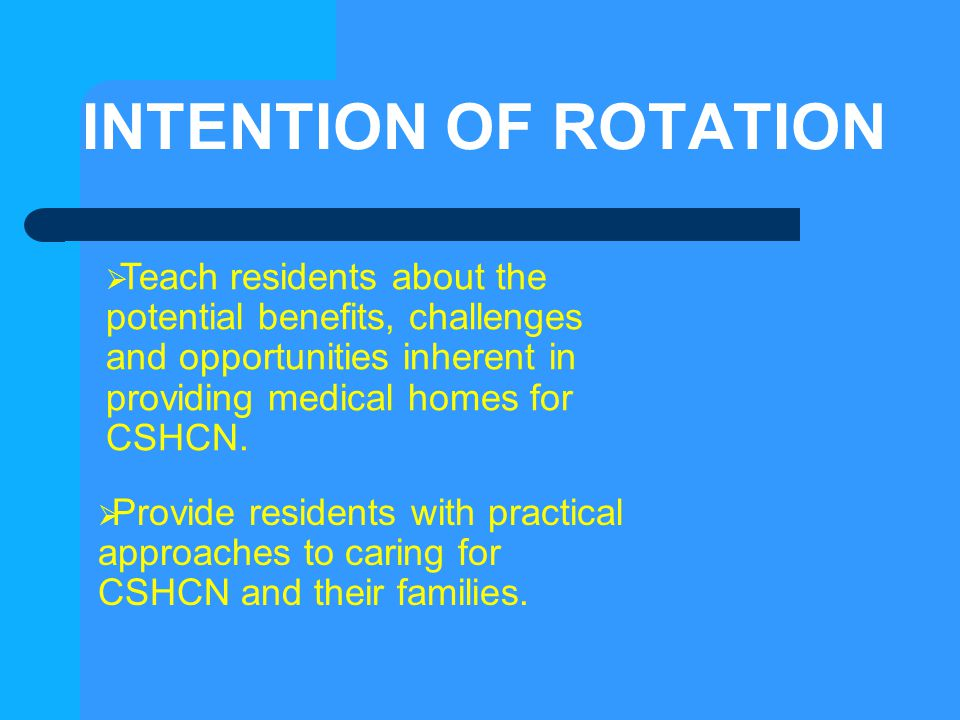 INTENTION OF ROTATION  Teach residents about the potential benefits, challenges and opportunities inherent in providing medical homes for CSHCN.  Pr