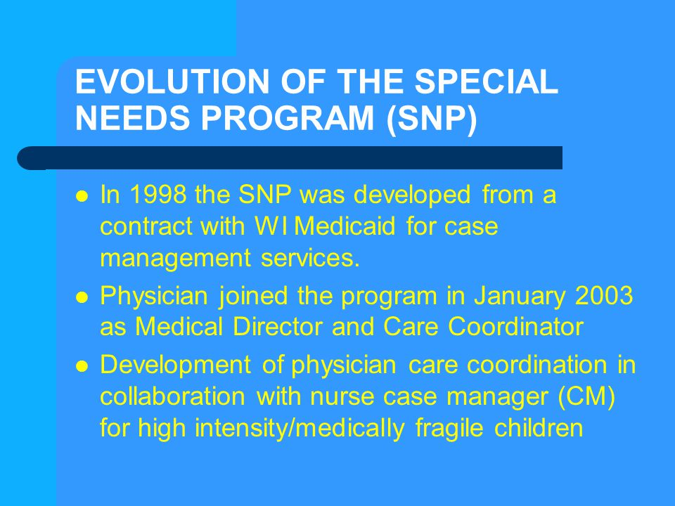 EVOLUTION OF THE SPECIAL NEEDS PROGRAM (SNP) In 1998 the SNP was developed from a contract with WI Medicaid for case management services. Physician jo