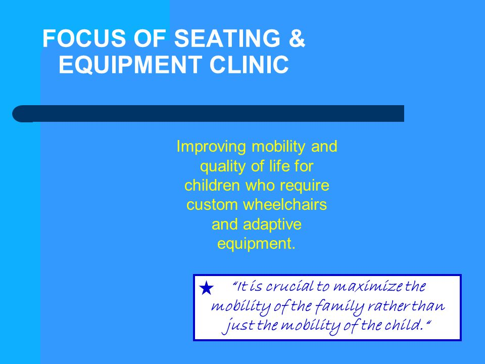 "FOCUS OF SEATING & EQUIPMENT CLINIC Improving mobility and quality of life for children who require custom wheelchairs and adaptive equipment. ""It is"