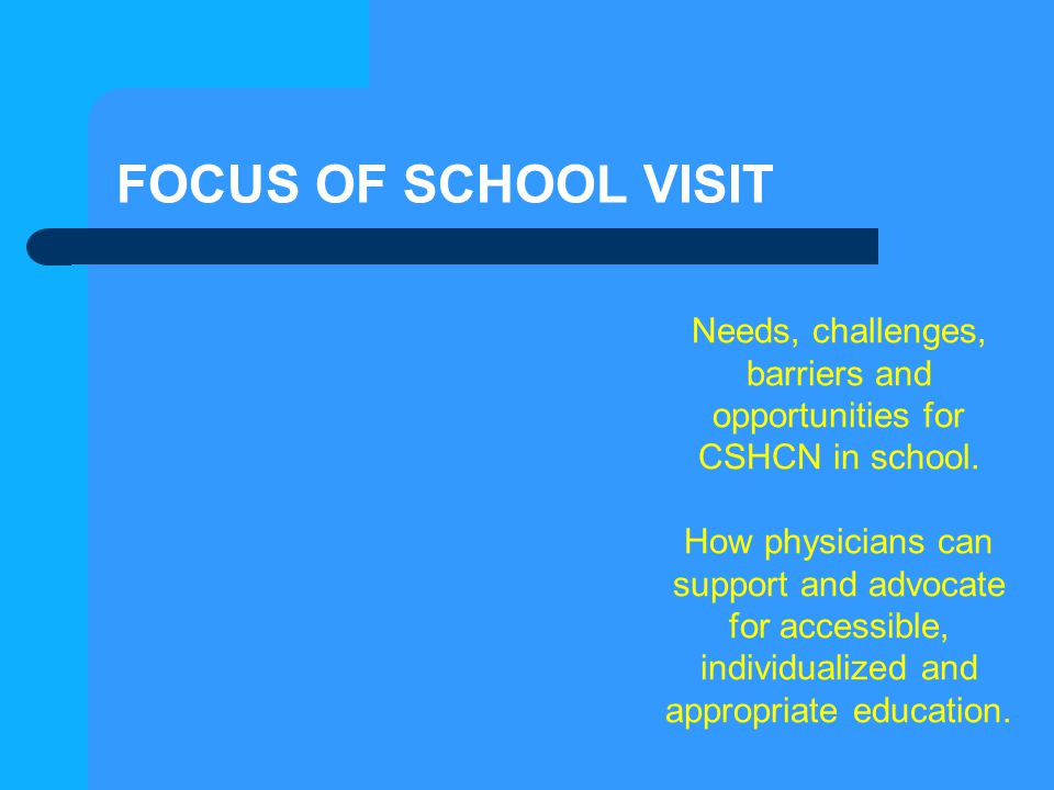 FOCUS OF SCHOOL VISIT Needs, challenges, barriers and opportunities for CSHCN in school. How physicians can support and advocate for accessible, indiv