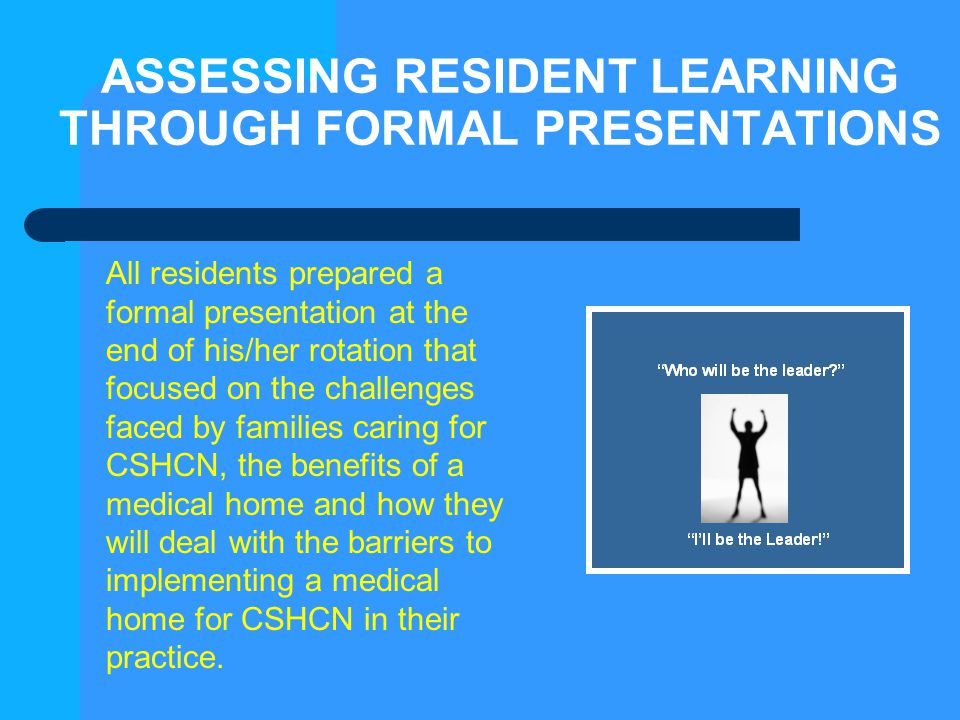 ASSESSING RESIDENT LEARNING THROUGH FORMAL PRESENTATIONS All residents prepared a formal presentation at the end of his/her rotation that focused on t