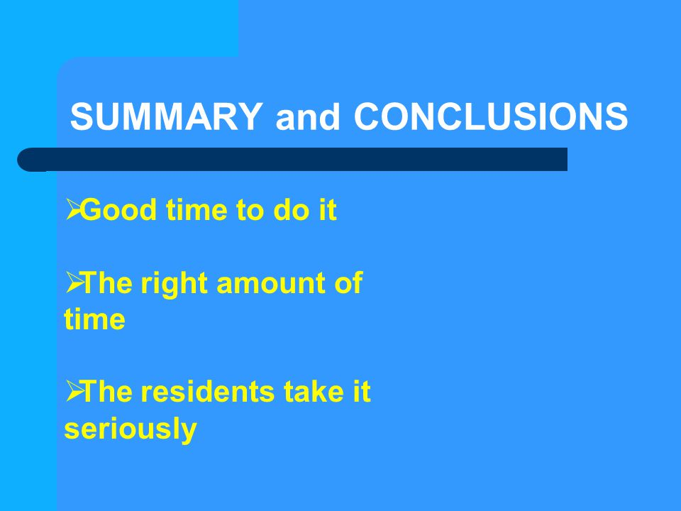 SUMMARY and CONCLUSIONS  Good time to do it  The right amount of time  The residents take it seriously