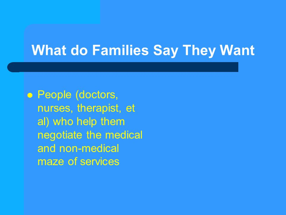 What do Families Say They Want People (doctors, nurses, therapist, et al) who help them negotiate the medical and non-medical maze of services