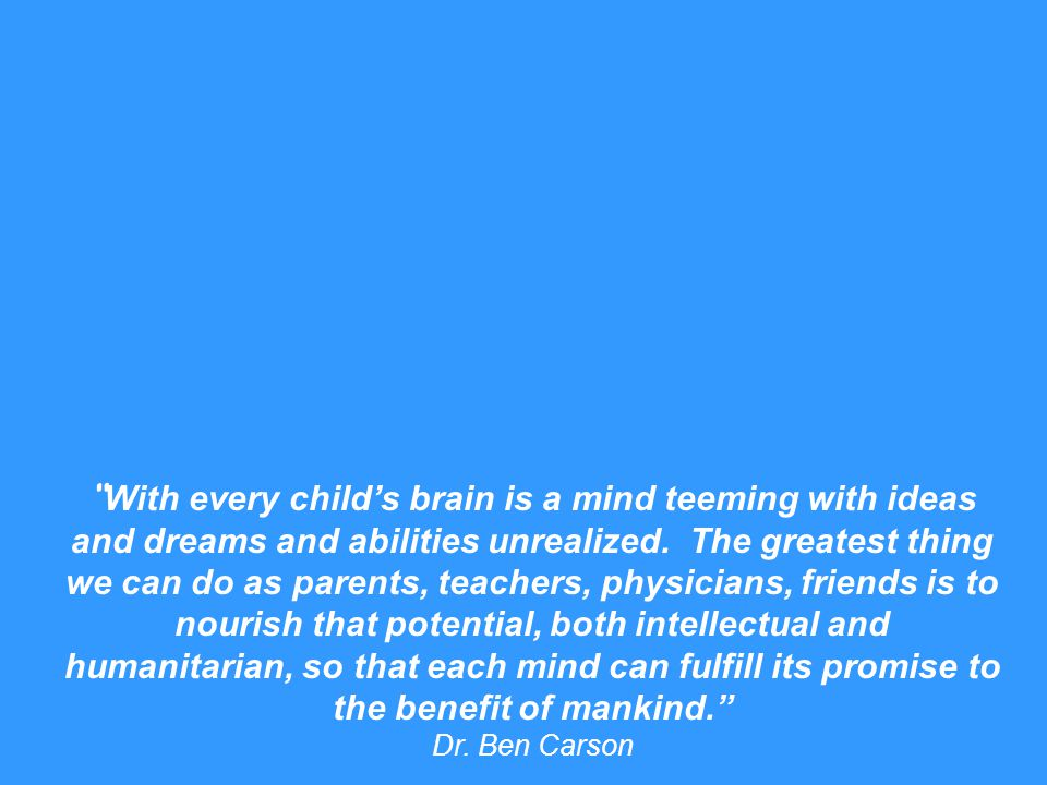 """ With every child's brain is a mind teeming with ideas and dreams and abilities unrealized. The greatest thing we can do as parents, teachers, physic"
