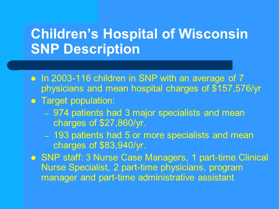 Children's Hospital of Wisconsin SNP Description In 2003-116 children in SNP with an average of 7 physicians and mean hospital charges of $157,576/yr