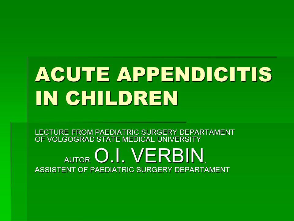 ACUTE APPENDICITIS IN CHILDREN LECTURE FROM PAEDIATRIC SURGERY DEPARTAMENT OF VOLGOGRAD STATE MEDICAL UNIVERSITY AUTOR O.I. VERBIN, ASSISTENT OF PAEDI