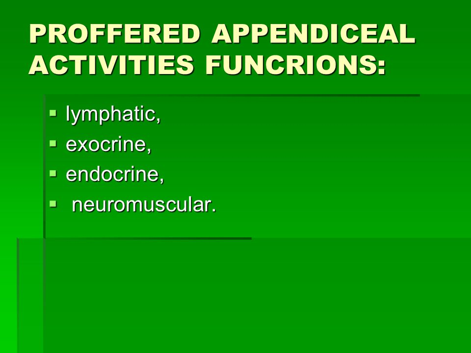 PROFFERED APPENDICEAL ACTIVITIES FUNCRIONS:  lymphatic,  exocrine,  endocrine,  neuromuscular.