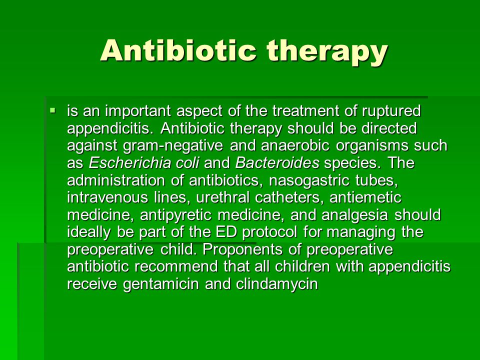 Antibiotic therapy  is an important aspect of the treatment of ruptured appendicitis. Antibiotic therapy should be directed against gram-negative and