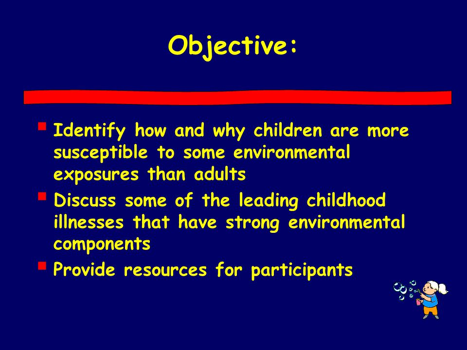 Objective:  Identify how and why children are more susceptible to some environmental exposures than adults  Discuss some of the leading childhood il