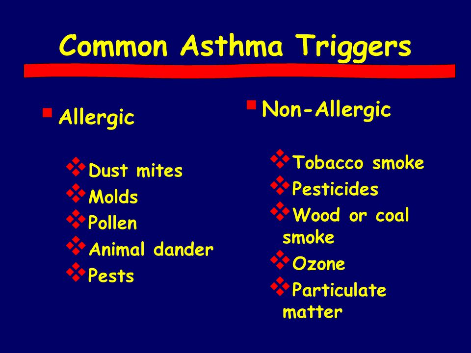 Common Asthma Triggers  Allergic  Dust mites  Molds  Pollen  Animal dander  Pests  Non-Allergic  Tobacco smoke  Pesticides  Wood or coal smo