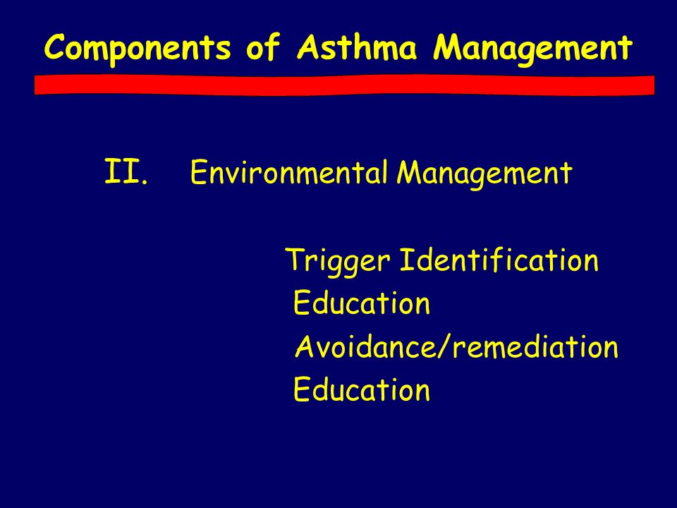 II. Environmental Management Trigger Identification Education Avoidance/remediation Education Components of Asthma Management