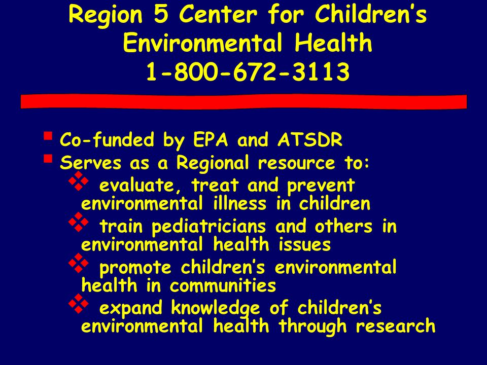 Region 5 Center for Children's Environmental Health 1-800-672-3113  Co-funded by EPA and ATSDR  Serves as a Regional resource to:  evaluate, treat