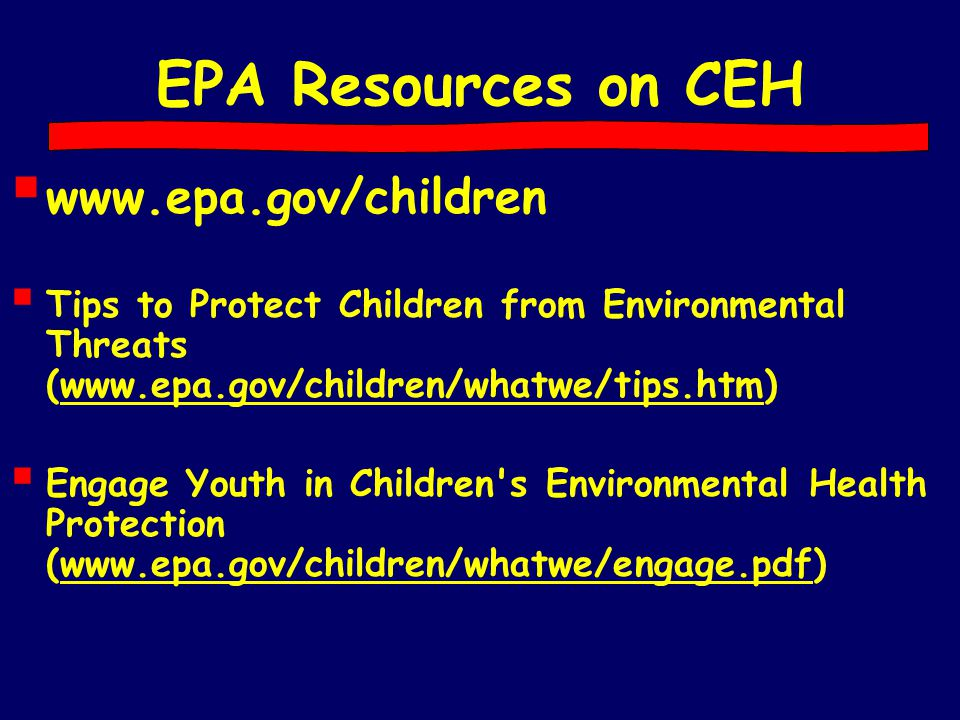 EPA Resources on CEH  www.epa.gov/children  Tips to Protect Children from Environmental Threats (www.epa.gov/children/whatwe/tips.htm)  Engage Yout