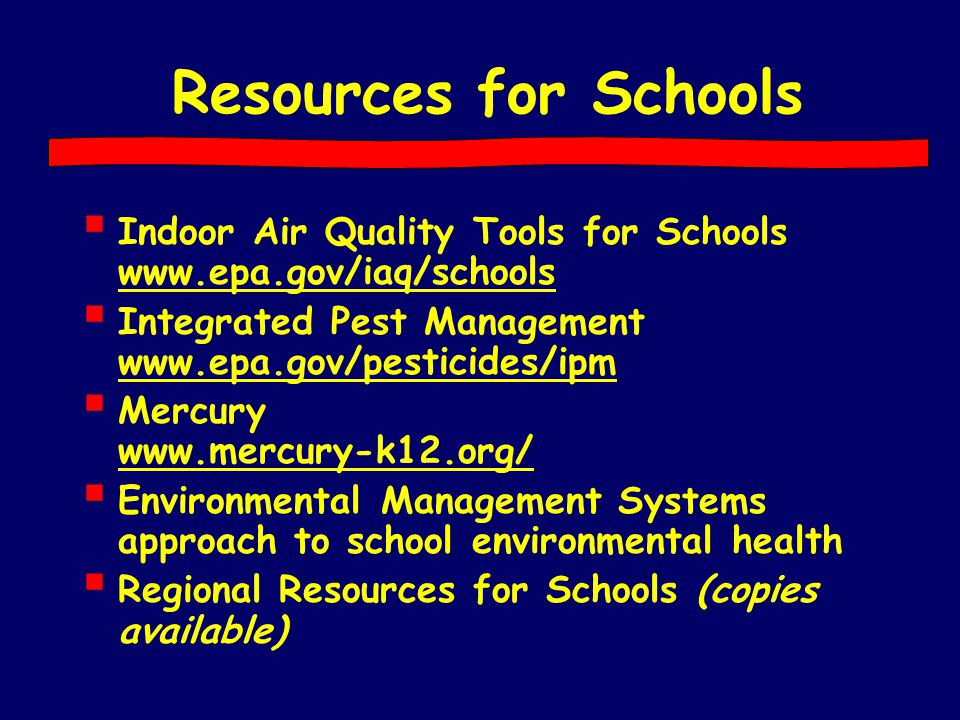 Resources for Schools  Indoor Air Quality Tools for Schools www.epa.gov/iaq/schools  Integrated Pest Management www.epa.gov/pesticides/ipm  Mercury