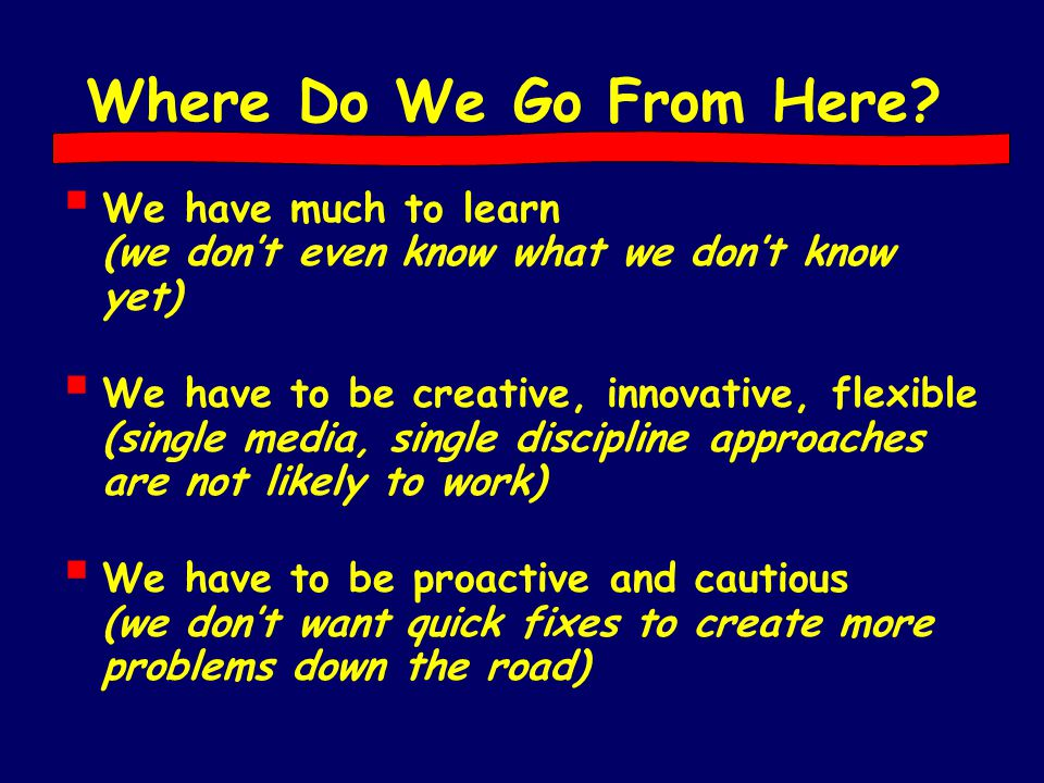Where Do We Go From Here?  We have much to learn (we don't even know what we don't know yet)  We have to be creative, innovative, flexible (single m